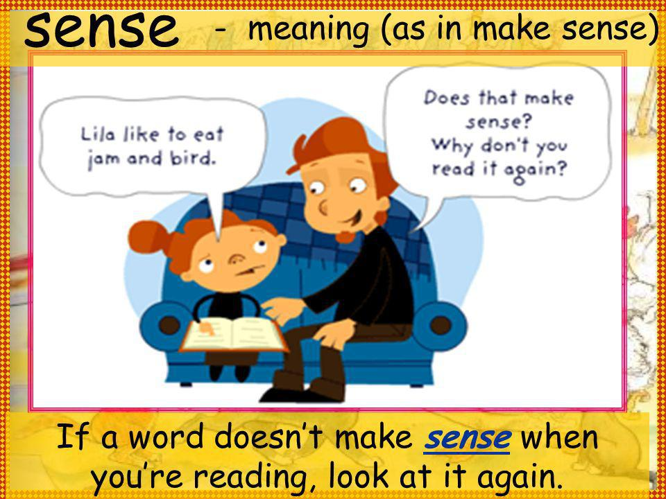 - meaning (as in make sense) sense If a word doesnt make sense when youre reading, look at it again.