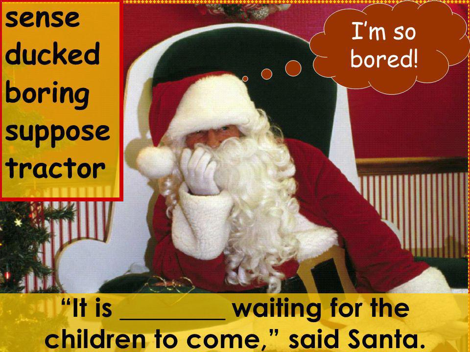 It is ________ waiting for the children to come, said Santa.