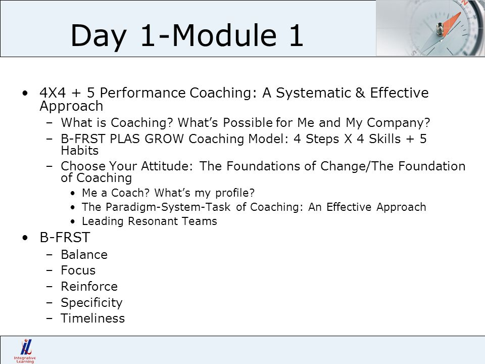 Day 1-Module 1 4X4 + 5 Performance Coaching: A Systematic & Effective Approach –What is Coaching? Whats Possible for Me and My Company? –B-FRST PLAS G