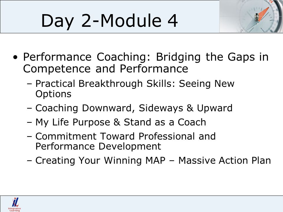 Day 2-Module 4 Performance Coaching: Bridging the Gaps in Competence and Performance –Practical Breakthrough Skills: Seeing New Options –Coaching Down