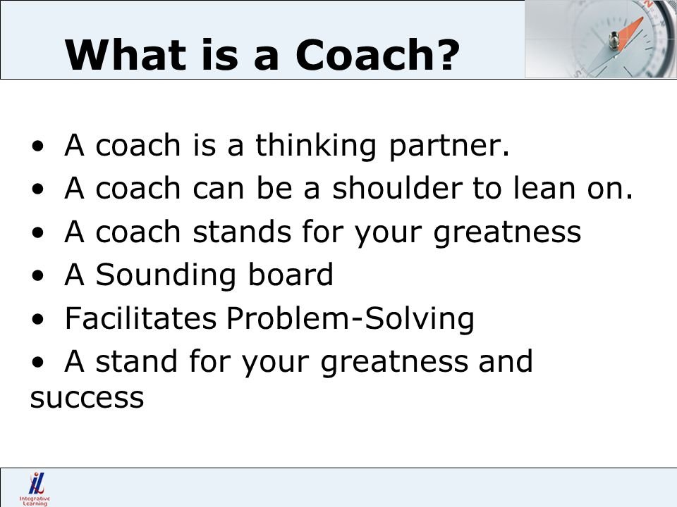 What is a Coach? A coach is a thinking partner. A coach can be a shoulder to lean on. A coach stands for your greatness A Sounding board Facilitates P