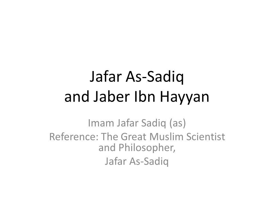 Jafar As-Sadiq and Jaber Ibn Hayyan Imam Jafar Sadiq (as) Reference: The Great Muslim Scientist and Philosopher, Jafar As-Sadiq