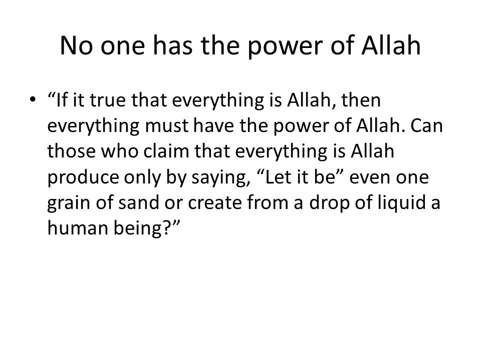 No one has the power of Allah If it true that everything is Allah, then everything must have the power of Allah. Can those who claim that everything i
