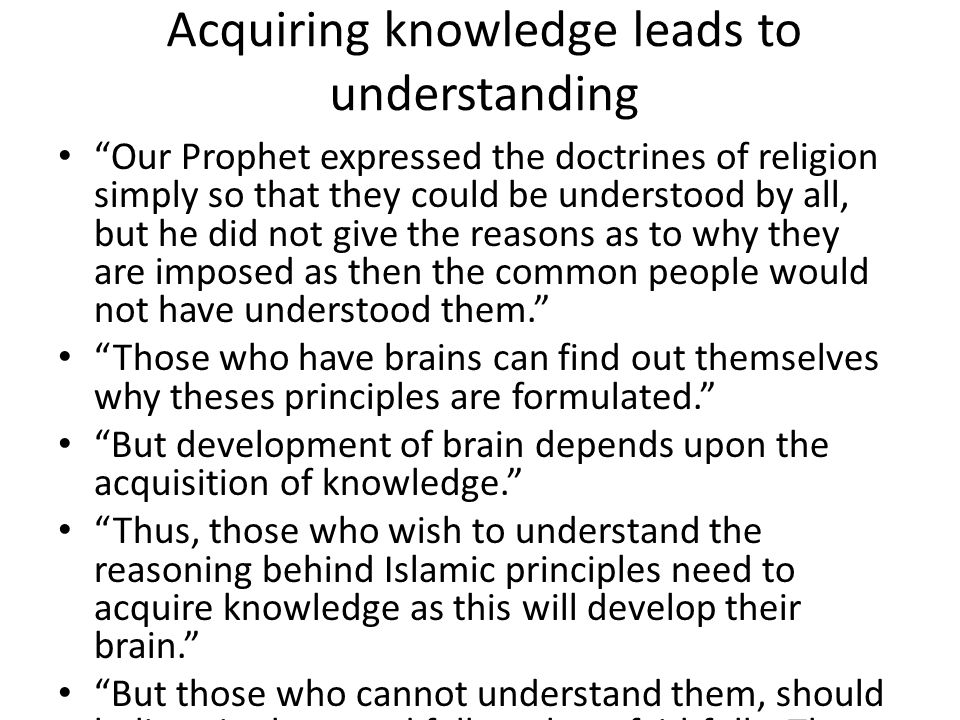 Acquiring knowledge leads to understanding Our Prophet expressed the doctrines of religion simply so that they could be understood by all, but he did