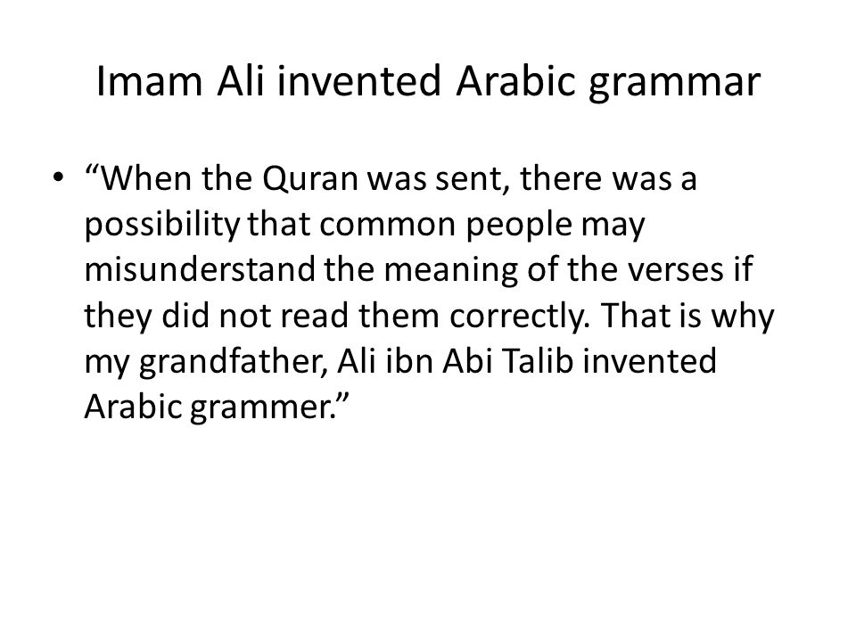 Imam Ali invented Arabic grammar When the Quran was sent, there was a possibility that common people may misunderstand the meaning of the verses if th