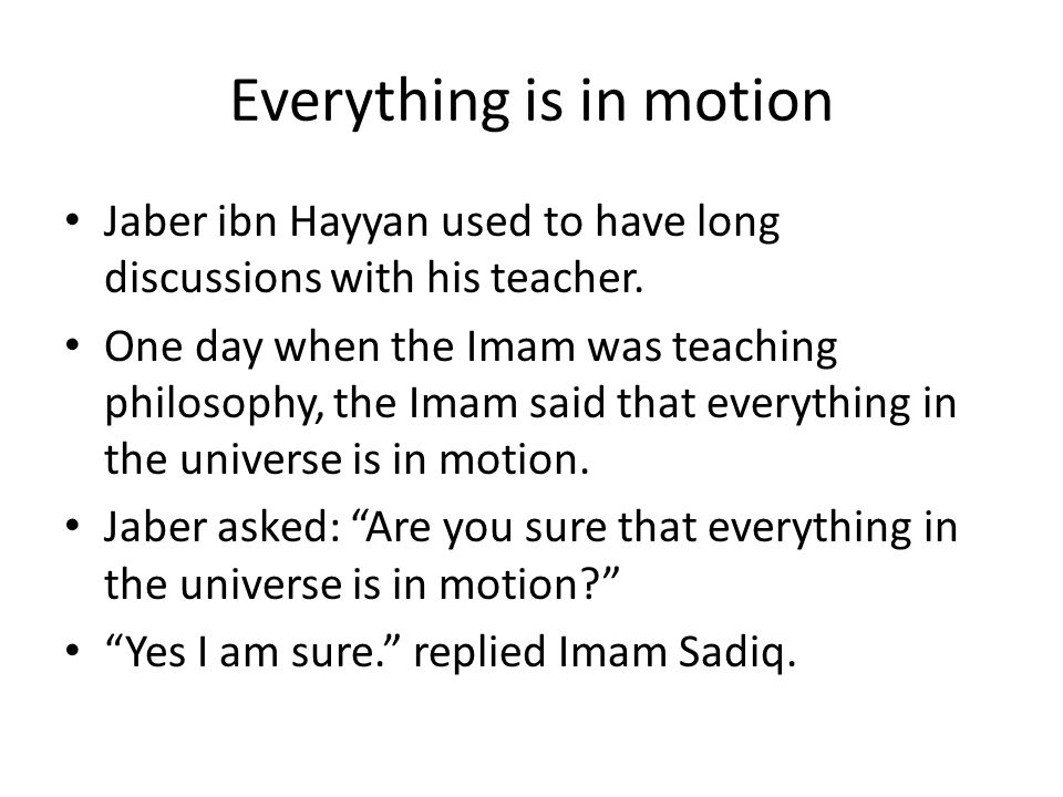 Everything is in motion Jaber ibn Hayyan used to have long discussions with his teacher. One day when the Imam was teaching philosophy, the Imam said