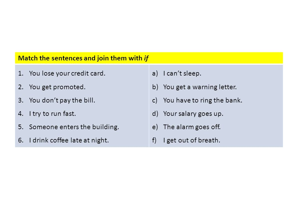 Match the sentences and join them with if 1.You lose your credit card. 2.You get promoted. 3.You dont pay the bill. 4.I try to run fast. 5.Someone ent