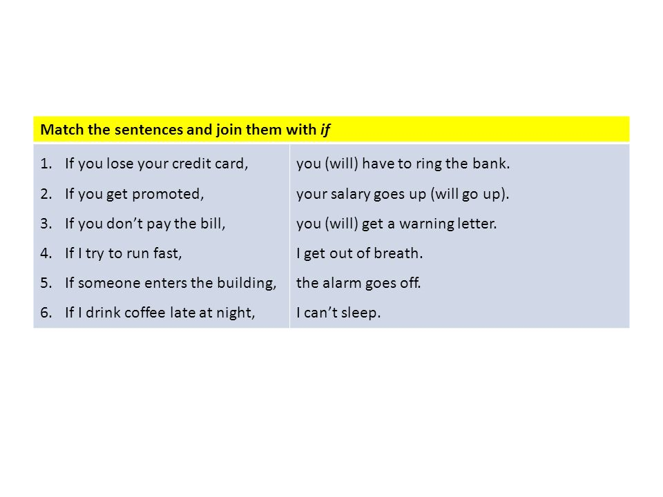 Match the sentences and join them with if 1.If you lose your credit card, 2.If you get promoted, 3.If you dont pay the bill, 4.If I try to run fast, 5
