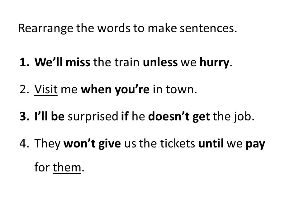 Rearrange the words to make sentences. 1.Well miss the train unless we hurry. 2.Visit me when youre in town. 3.Ill be surprised if he doesnt get the j