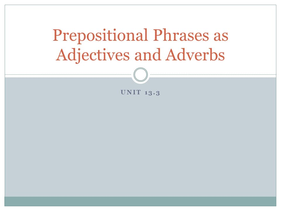 UNIT 13.3 Prepositional Phrases as Adjectives and Adverbs