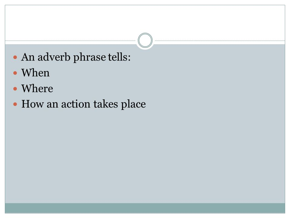An adverb phrase tells: When Where How an action takes place