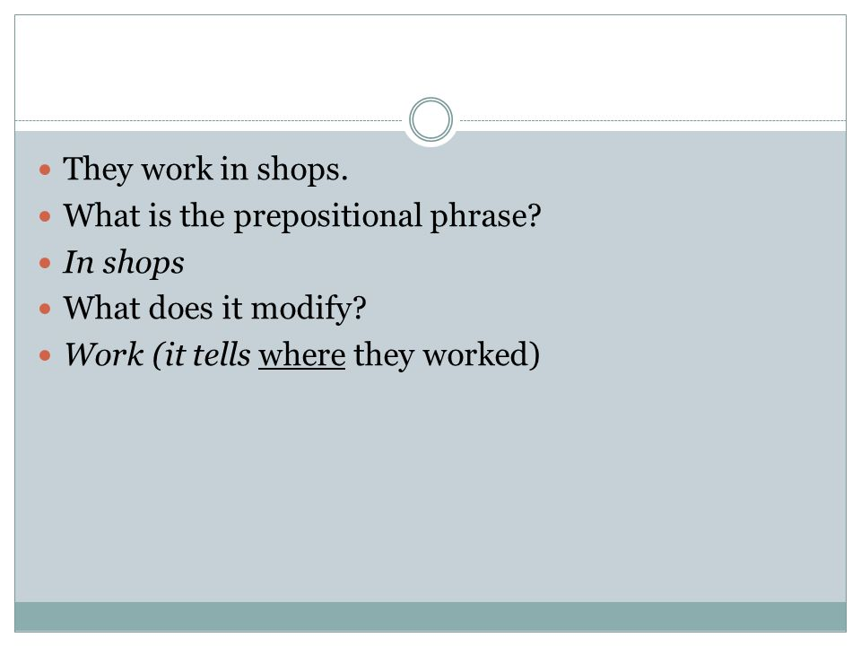 They work in shops. What is the prepositional phrase? In shops What does it modify? Work (it tells where they worked)
