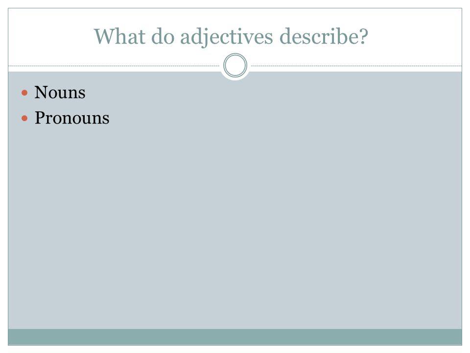 What do adjectives describe? Nouns Pronouns