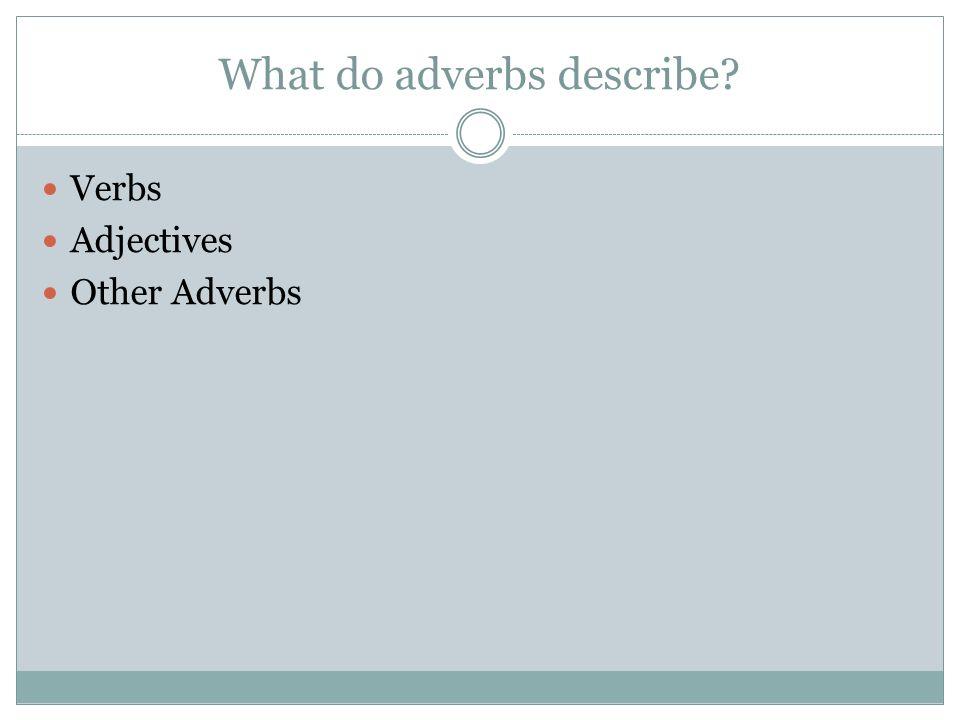 What do adverbs describe? Verbs Adjectives Other Adverbs