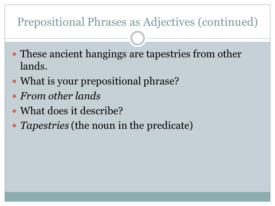 Prepositional Phrases as Adjectives (continued) These ancient hangings are tapestries from other lands. What is your prepositional phrase? From other