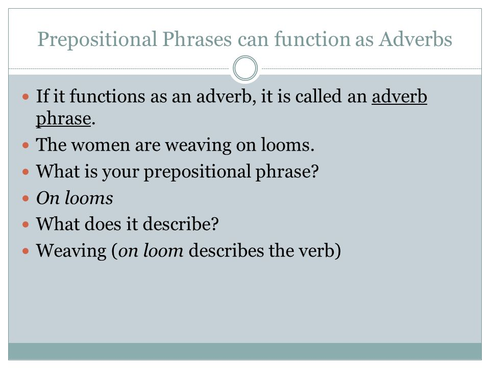 Prepositional Phrases can function as Adverbs If it functions as an adverb, it is called an adverb phrase. The women are weaving on looms. What is you