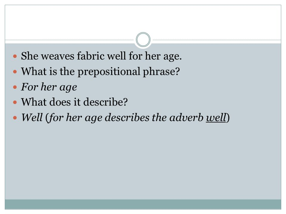 She weaves fabric well for her age. What is the prepositional phrase? For her age What does it describe? Well (for her age describes the adverb well)