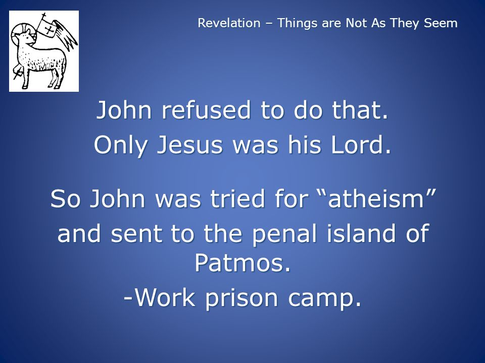 Revelation – Things are Not As They Seem John refused to do that. Only Jesus was his Lord. So John was tried for atheism and sent to the penal island