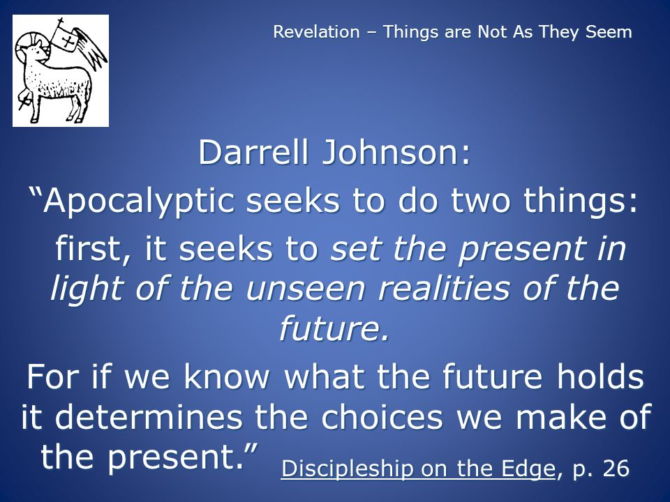 Revelation – Things are Not As They Seem Darrell Johnson: Apocalyptic seeks to do two things: first, it seeks to set the present in light of the unsee