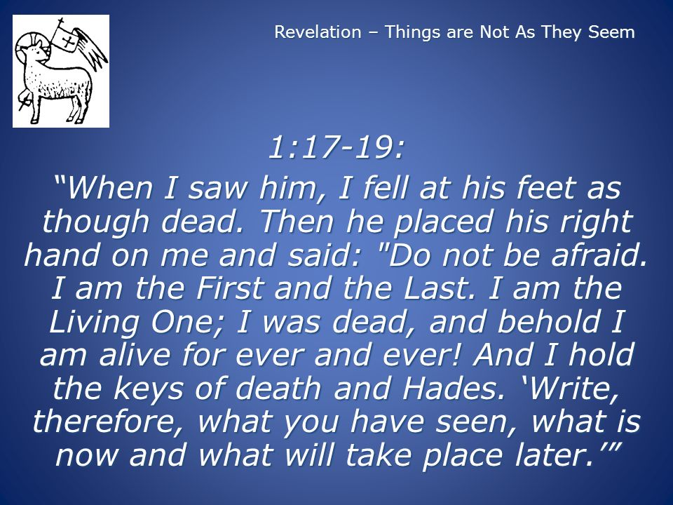 Revelation – Things are Not As They Seem 1:17-19: When I saw him, I fell at his feet as though dead. Then he placed his right hand on me and said: