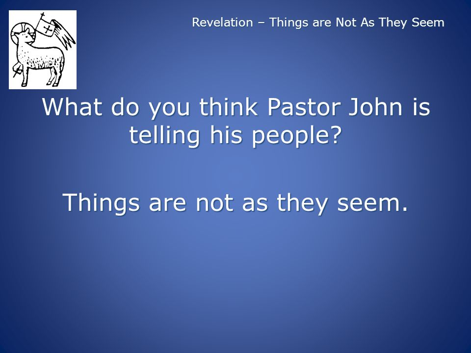 Revelation – Things are Not As They Seem What do you think Pastor John is telling his people? Things are not as they seem.