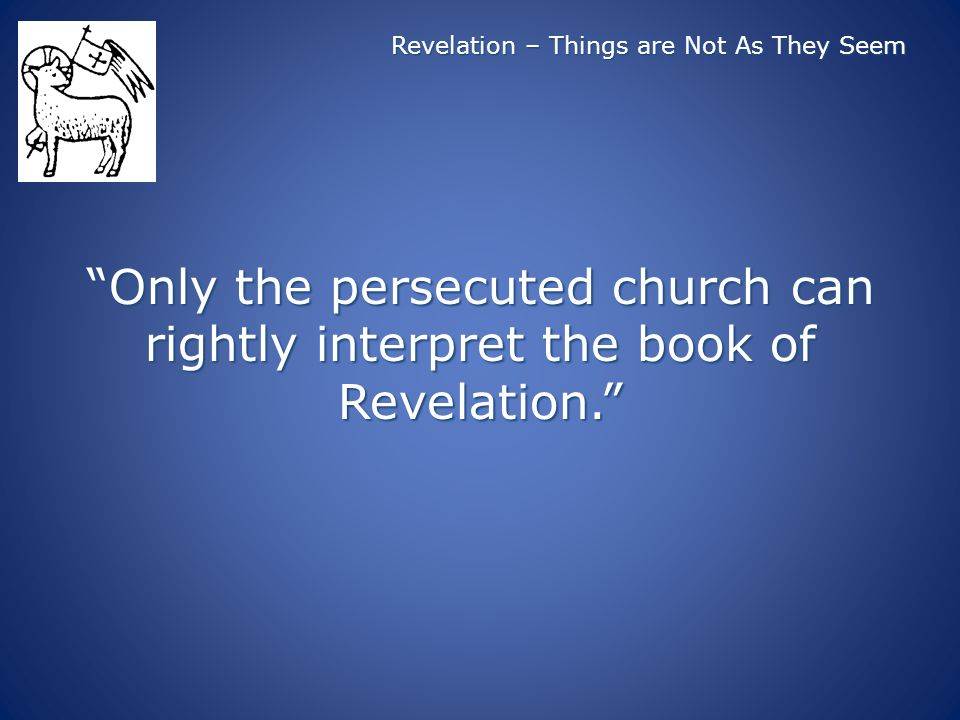 Revelation – Things are Not As They Seem Only the persecuted church can rightly interpret the book of Revelation.