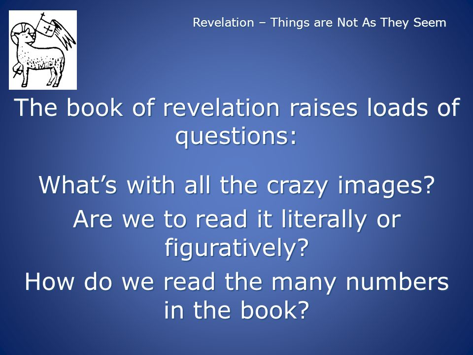 Revelation – Things are Not As They Seem The book of revelation raises loads of questions: Whats with all the crazy images? Are we to read it literall
