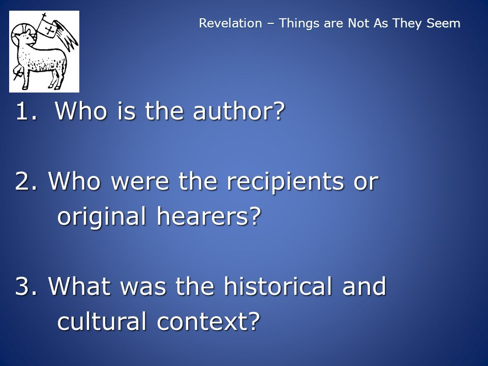 Revelation – Things are Not As They Seem 1.Who is the author? 2. Who were the recipients or original hearers? original hearers? 3. What was the histor