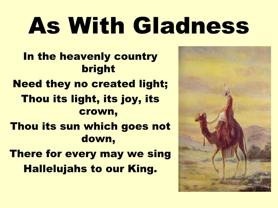 As With Gladness In the heavenly country bright Need they no created light; Thou its light, its joy, its crown, Thou its sun which goes not down, There for every may we sing Hallelujahs to our King.