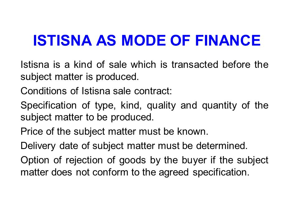 ISTISNA AS MODE OF FINANCE Istisna is a kind of sale which is transacted before the subject matter is produced. Conditions of Istisna sale contract: S