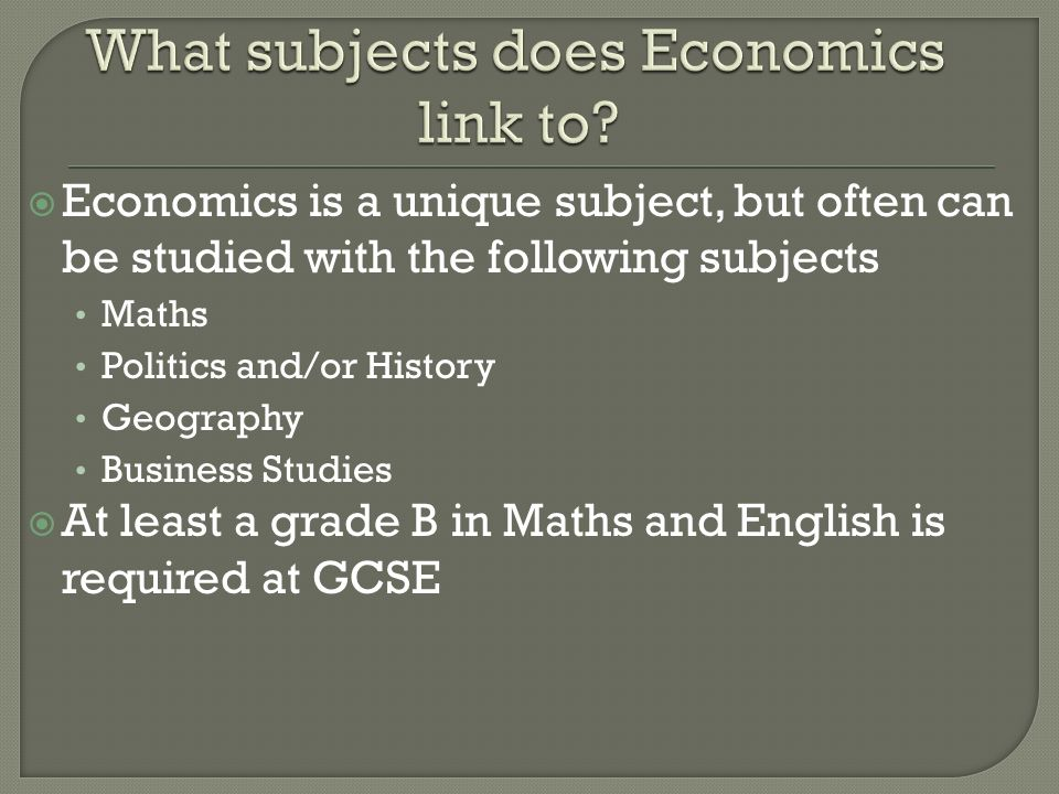 Economics is a unique subject, but often can be studied with the following subjects Maths Politics and/or History Geography Business Studies At least a grade B in Maths and English is required at GCSE