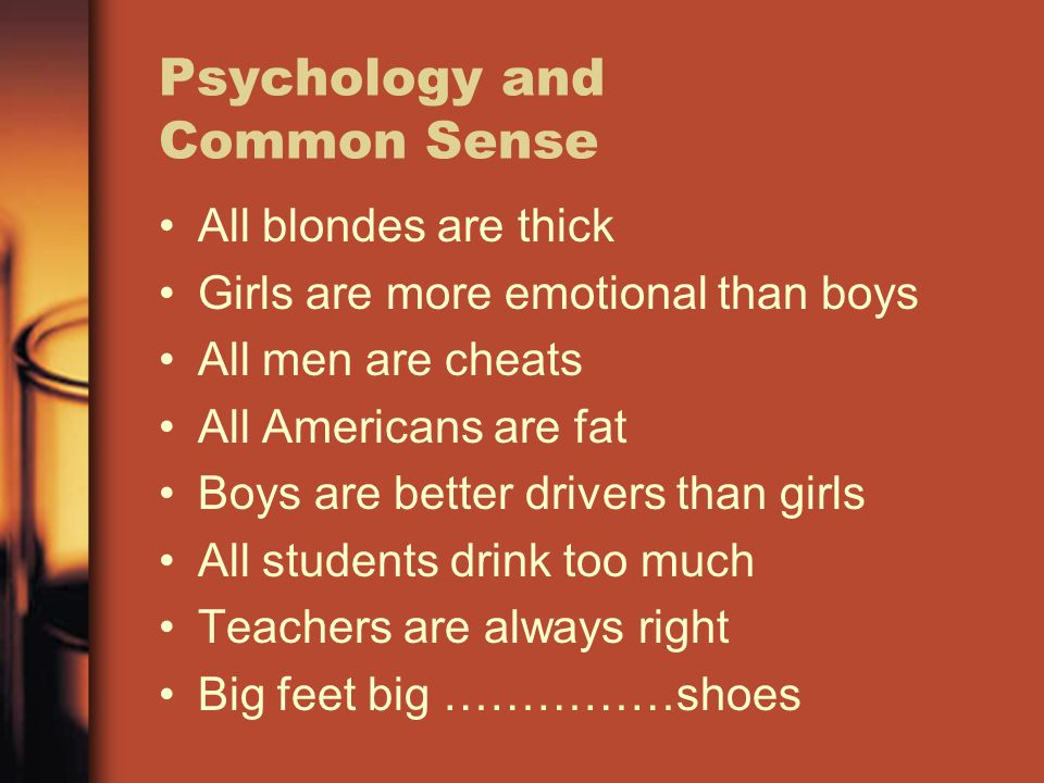 Psychology and Common Sense All blondes are thick Girls are more emotional than boys All men are cheats All Americans are fat Boys are better drivers than girls All students drink too much Teachers are always right Big feet big ……………shoes