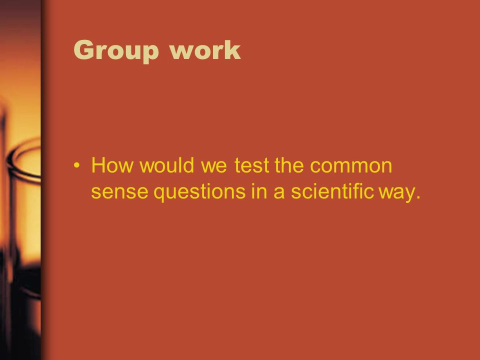 Group work How would we test the common sense questions in a scientific way.