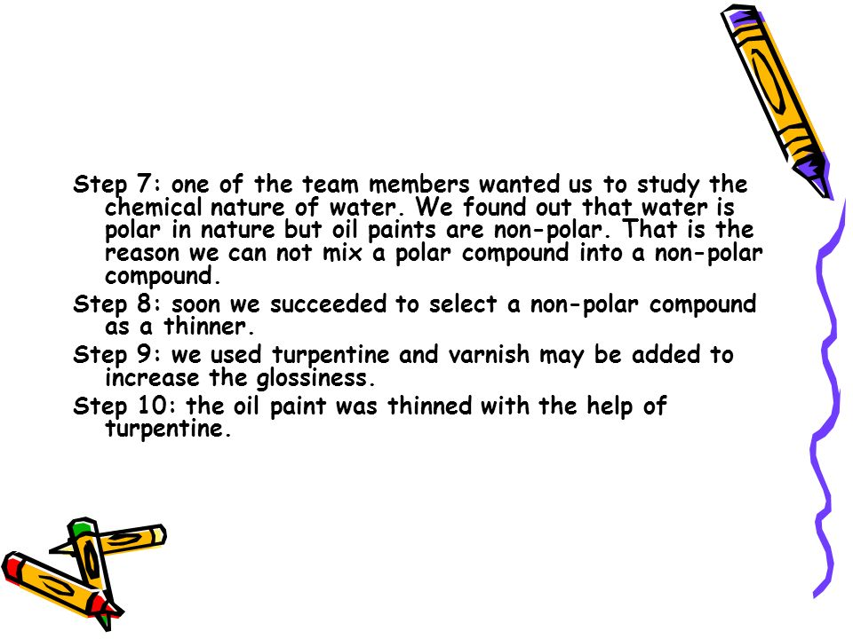 Step 7: one of the team members wanted us to study the chemical nature of water. We found out that water is polar in nature but oil paints are non-pol