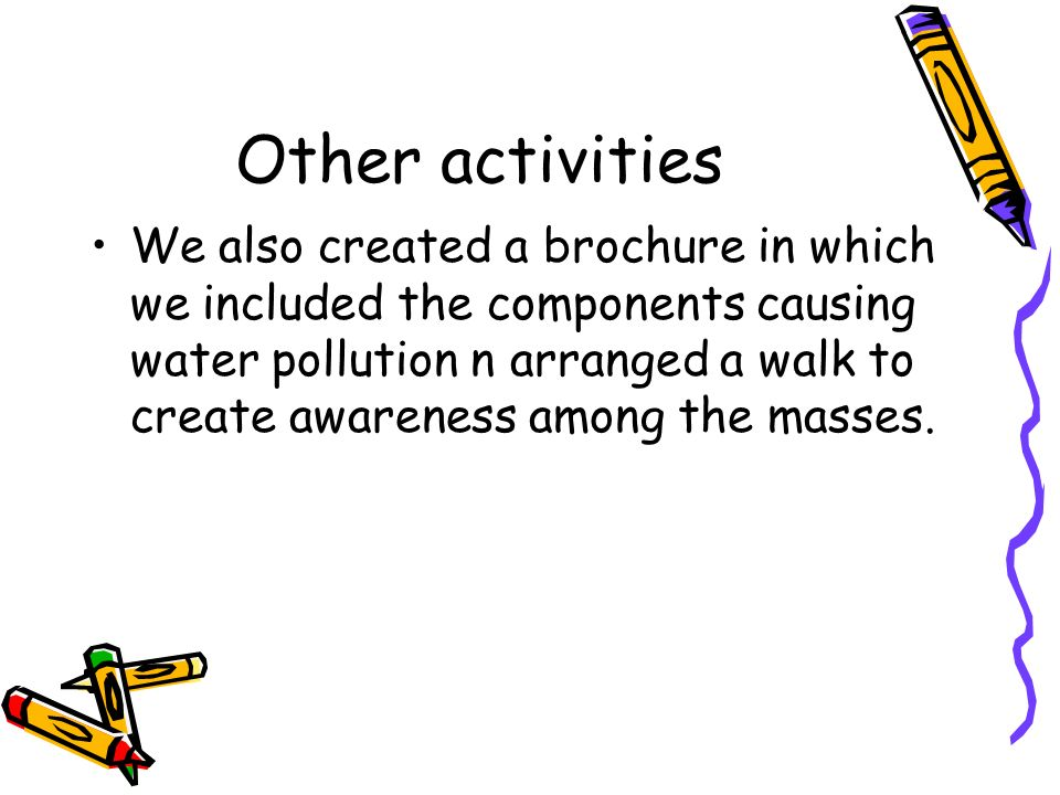 Other activities We also created a brochure in which we included the components causing water pollution n arranged a walk to create awareness among th