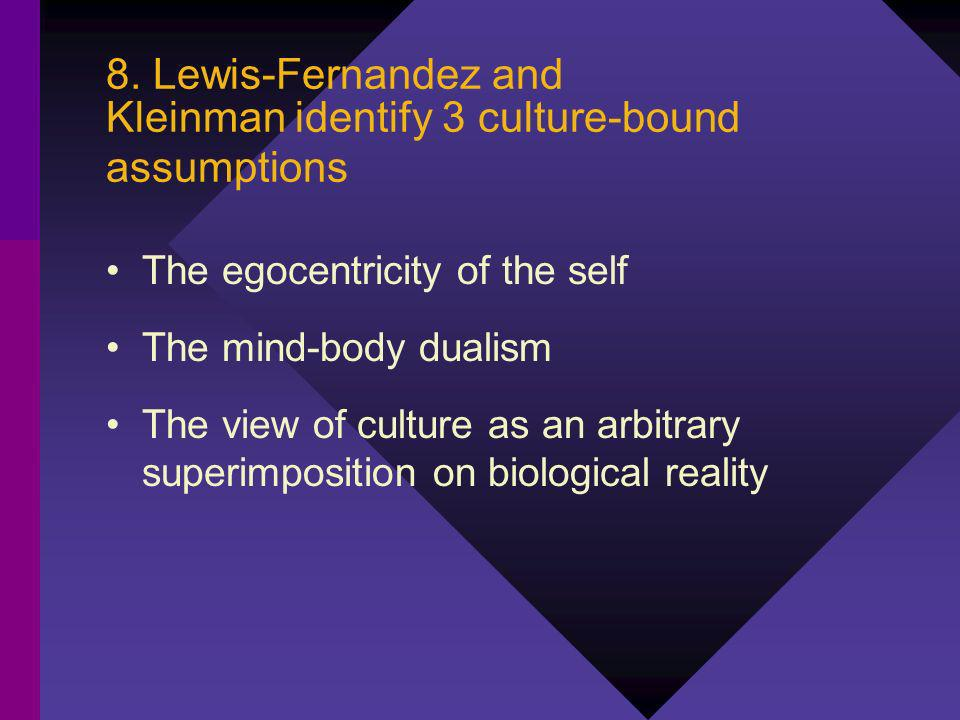 8. Lewis-Fernandez and Kleinman identify 3 culture-bound assumptions The egocentricity of the self The mind-body dualism The view of culture as an arb