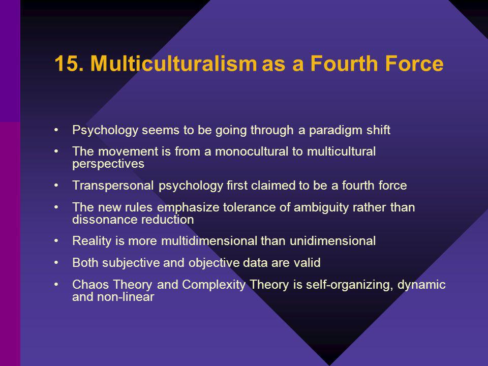 15. Multiculturalism as a Fourth Force Psychology seems to be going through a paradigm shift The movement is from a monocultural to multicultural pers