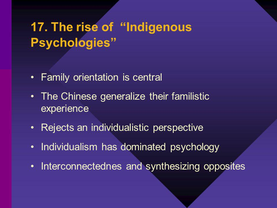 17. The rise of Indigenous Psychologies Family orientation is central The Chinese generalize their familistic experience Rejects an individualistic pe