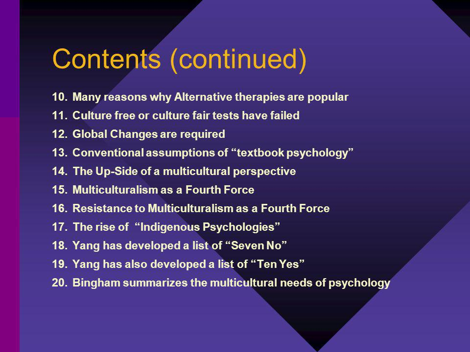 Contents (continued) 10.Many reasons why Alternative therapies are popular 11.Culture free or culture fair tests have failed 12.Global Changes are required 13.Conventional assumptions of textbook psychology 14.The Up-Side of a multicultural perspective 15.Multiculturalism as a Fourth Force 16.Resistance to Multiculturalism as a Fourth Force 17.The rise of Indigenous Psychologies 18.Yang has developed a list of Seven No 19.Yang has also developed a list of Ten Yes 20.Bingham summarizes the multicultural needs of psychology