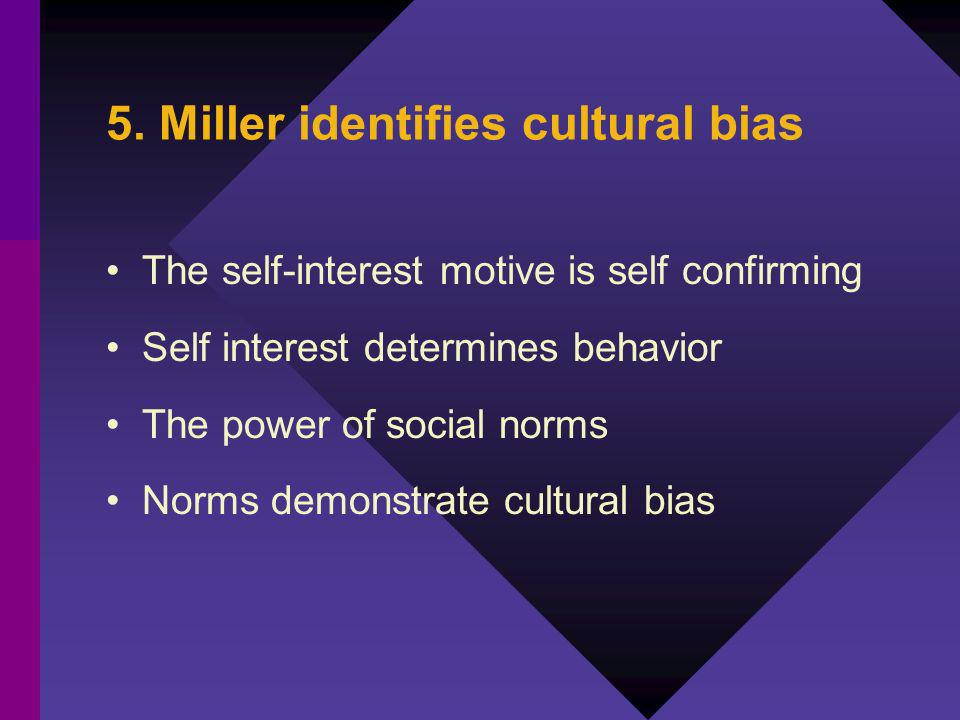 5. Miller identifies cultural bias The self-interest motive is self confirming Self interest determines behavior The power of social norms Norms demon