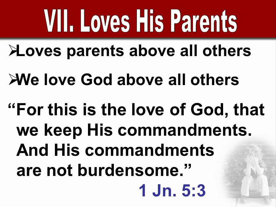 Loves parents above all others We love God above all others For this is the love of God, that we keep His commandments.