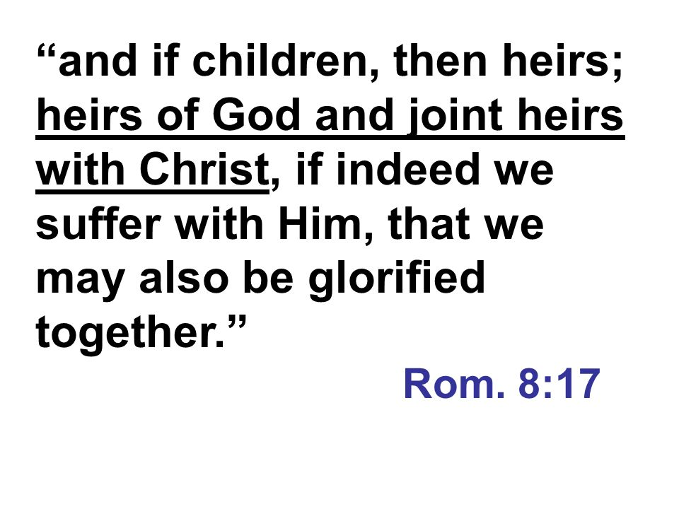 and if children, then heirs; heirs of God and joint heirs with Christ, if indeed we suffer with Him, that we may also be glorified together.