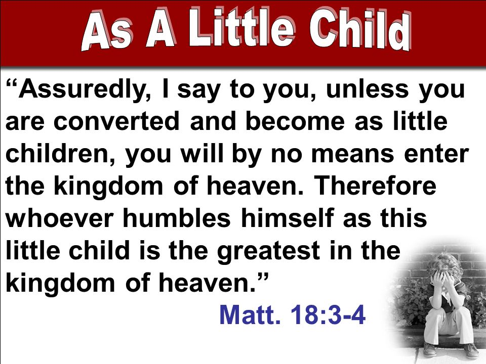 Assuredly, I say to you, unless you are converted and become as little children, you will by no means enter the kingdom of heaven.