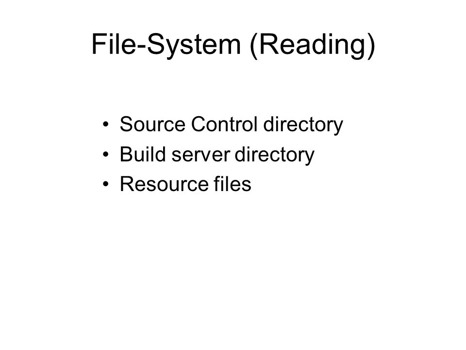 File-System (Reading) Source Control directory Build server directory Resource files