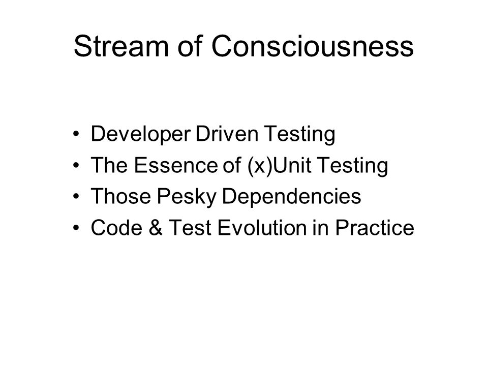 Stream of Consciousness Developer Driven Testing The Essence of (x)Unit Testing Those Pesky Dependencies Code & Test Evolution in Practice