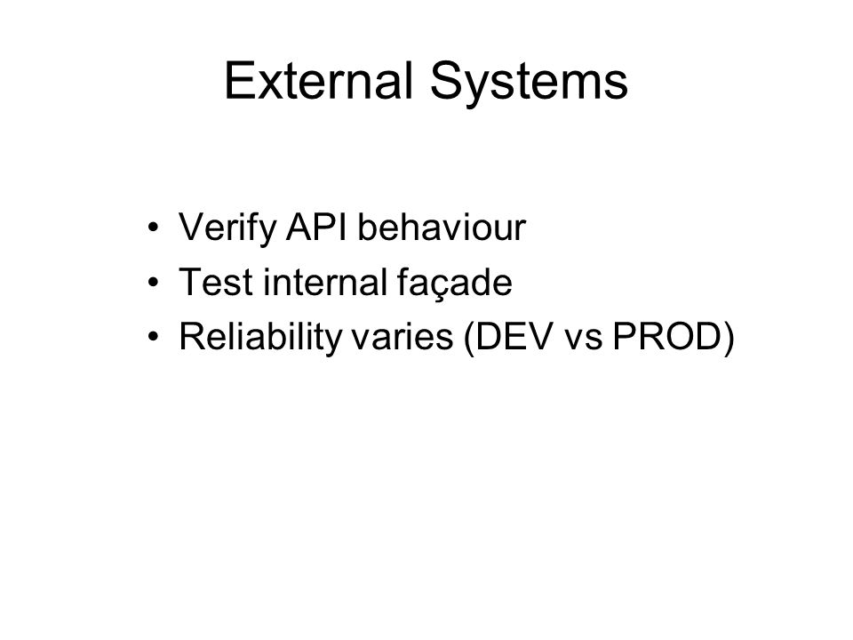 External Systems Verify API behaviour Test internal façade Reliability varies (DEV vs PROD)