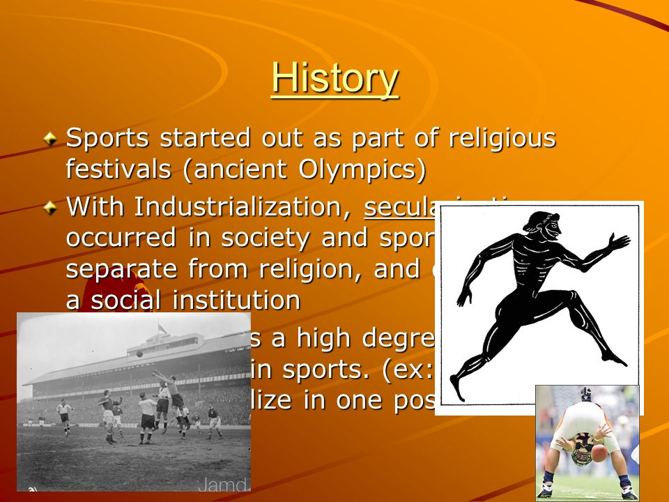 History Sports started out as part of religious festivals (ancient Olympics) With Industrialization, secularization occurred in society and sports bec