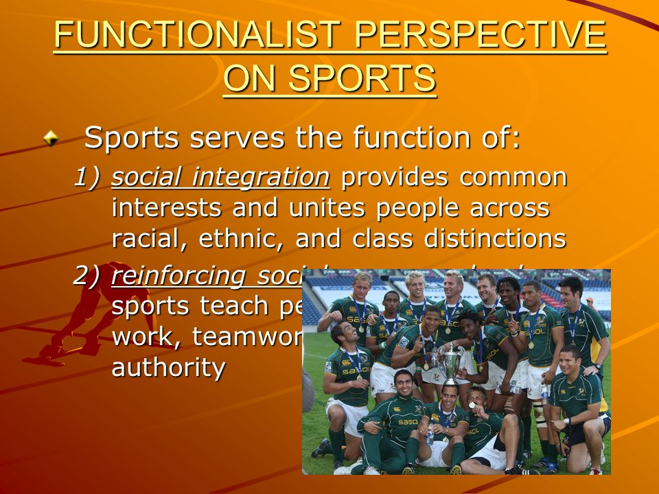 FUNCTIONALIST PERSPECTIVE ON SPORTS Sports serves the function of: 1)social integration provides common interests and unites people across racial, eth
