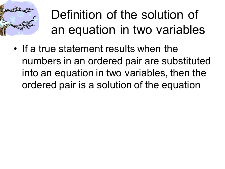 Definition of the solution of an equation in two variables If a true statement results when the numbers in an ordered pair are substituted into an equation in two variables, then the ordered pair is a solution of the equation