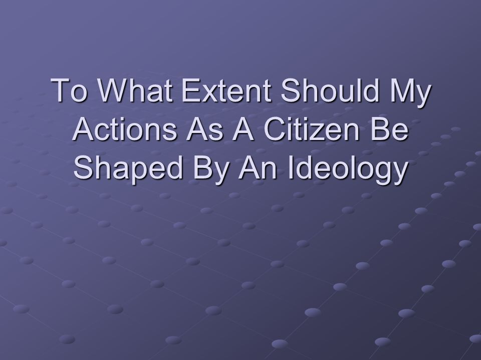 To What Extent Should My Actions As A Citizen Be Shaped By An Ideology